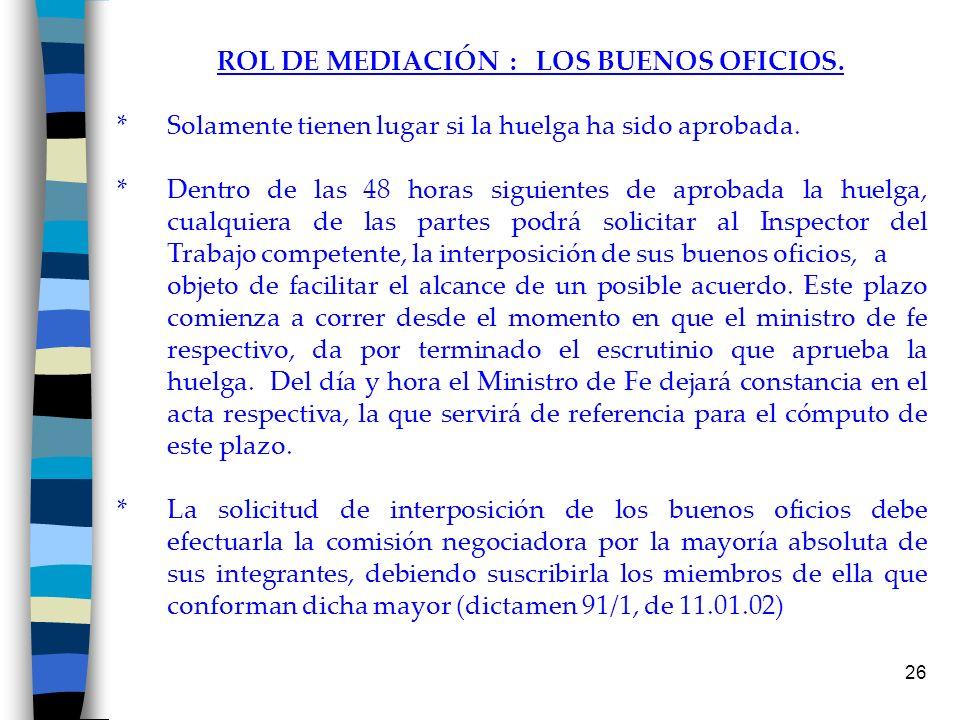 26 ROL DE MEDIACIÓN : LOS BUENOS OFICIOS. * Solamente tienen lugar si la huelga ha sido aprobada. * Dentro de las 48 horas siguientes de aprobada la h