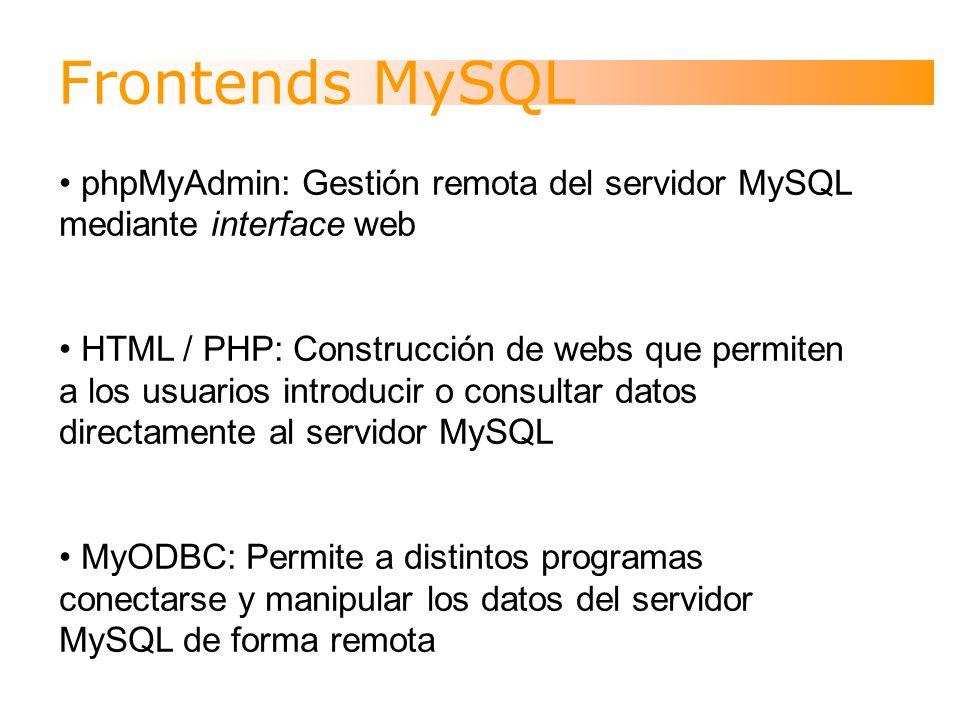 Frontends MySQL phpMyAdmin: Gestión remota del servidor MySQL mediante interface web HTML / PHP: Construcción de webs que permiten a los usuarios introducir o consultar datos directamente al servidor MySQL MyODBC: Permite a distintos programas conectarse y manipular los datos del servidor MySQL de forma remota