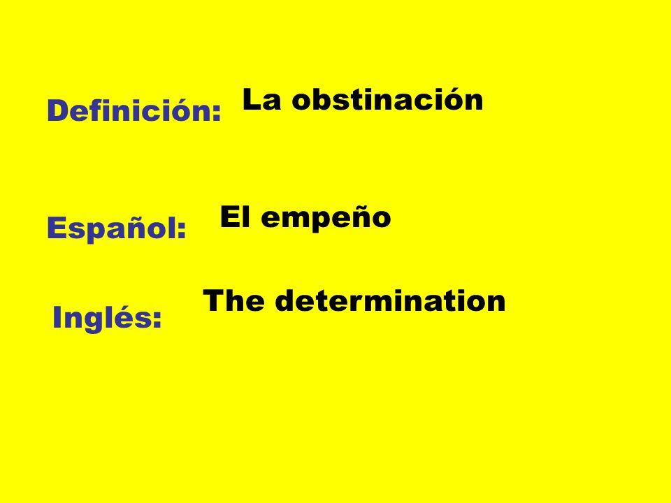 Definición: Español: Inglés: La obstinación El empeño The determination