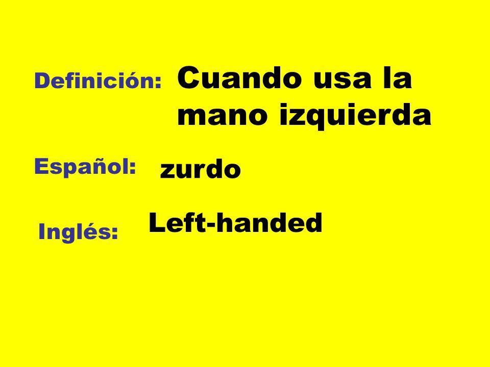 Definición: Español: Inglés: Cuando usa la mano izquierda zurdo Left-handed