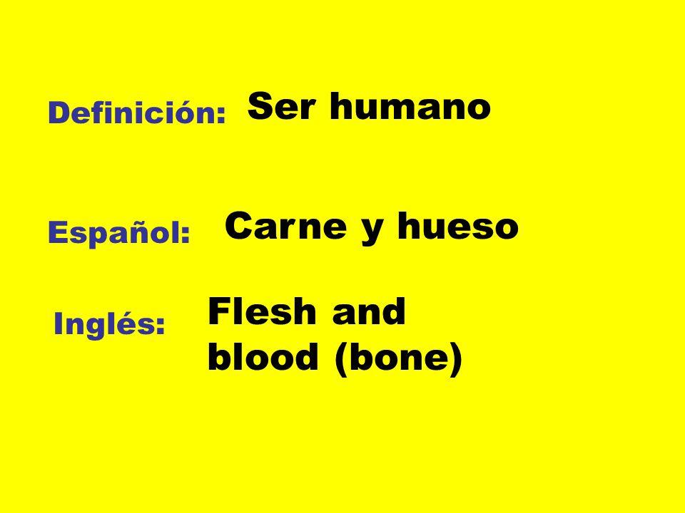 Definición: Español: Inglés: Ser humano Carne y hueso Flesh and blood (bone)