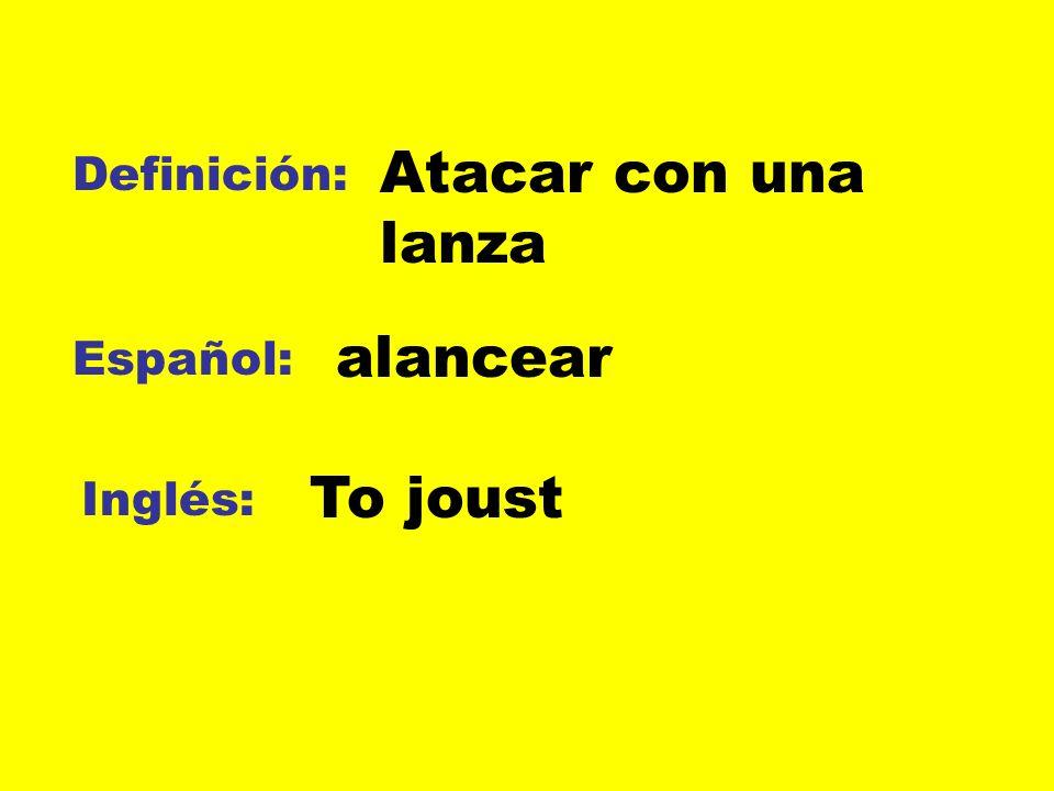 Definición: Español: Inglés: Atacar con una lanza alancear To joust