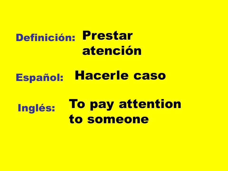 Definición: Español: Inglés: Prestar atención Hacerle caso To pay attention to someone