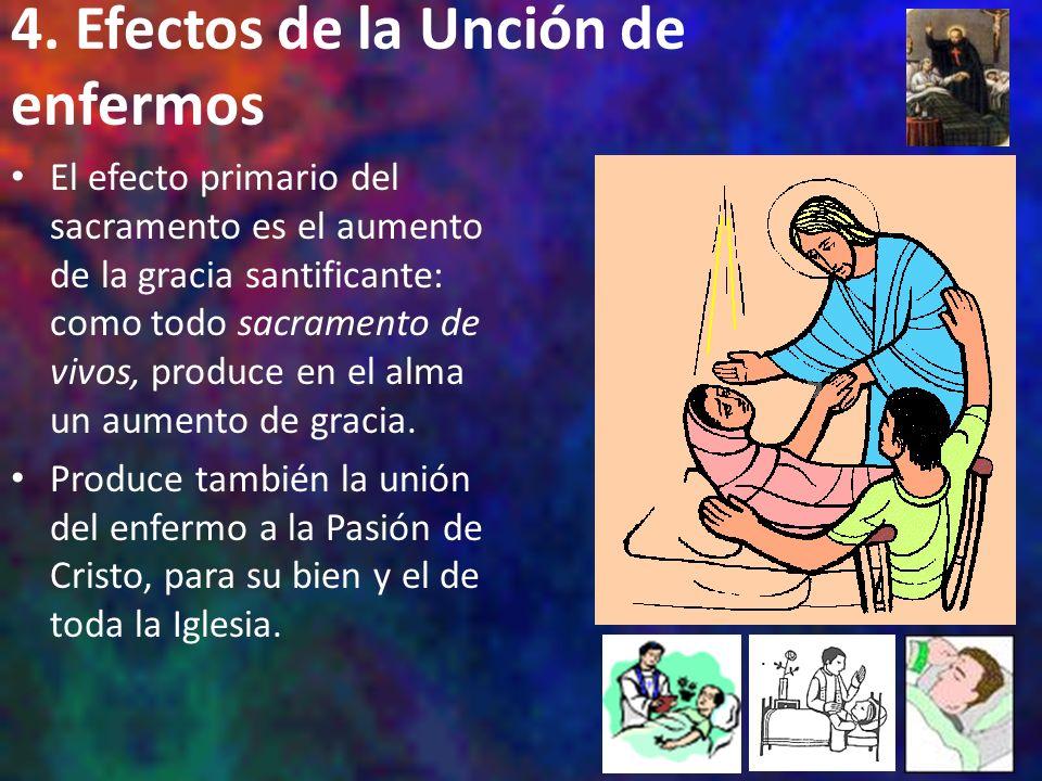 4. Efectos de la Unción de enfermos El efecto primario del sacramento es el aumento de la gracia santificante: como todo sacramento de vivos, produce
