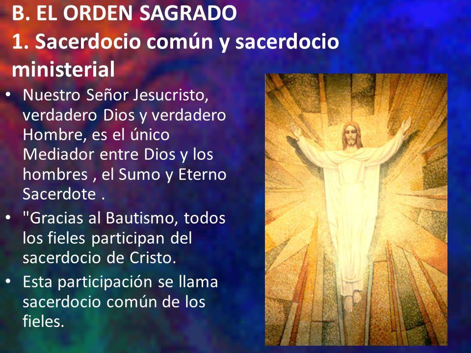 B. EL ORDEN SAGRADO 1. Sacerdocio común y sacerdocio ministerial Nuestro Señor Jesucristo, verdadero Dios y verdadero Hombre, es el único Mediador ent
