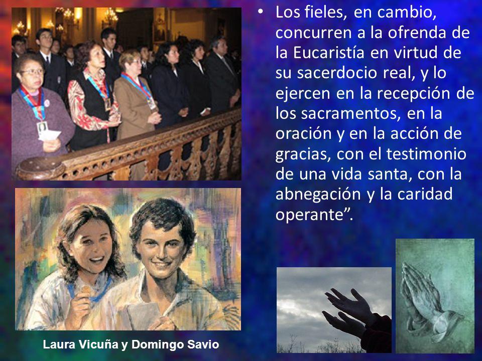 Los fieles, en cambio, concurren a la ofrenda de la Eucaristía en virtud de su sacerdocio real, y lo ejercen en la recepción de los sacramentos, en la