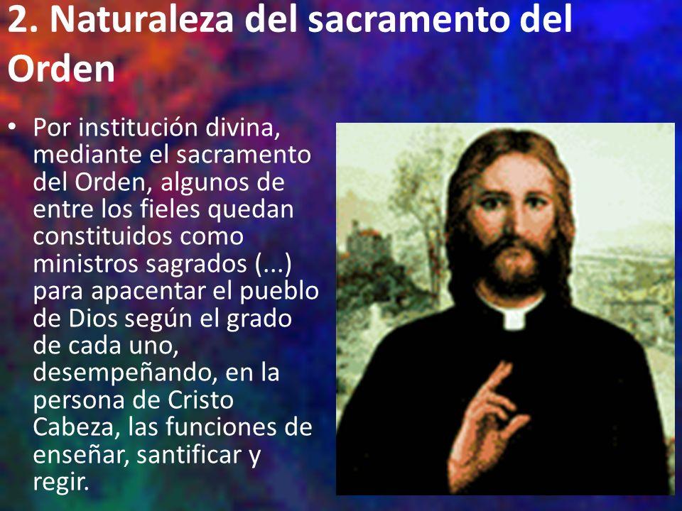 2. Naturaleza del sacramento del Orden Por institución divina, mediante el sacramento del Orden, algunos de entre los fieles quedan constituidos como
