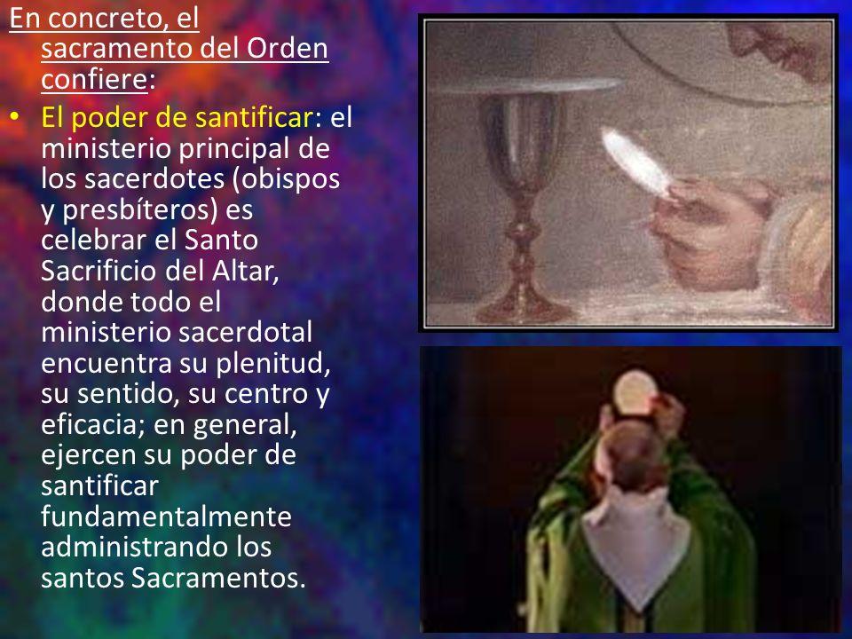 En concreto, el sacramento del Orden confiere: El poder de santificar: el ministerio principal de los sacerdotes (obispos y presbíteros) es celebrar e