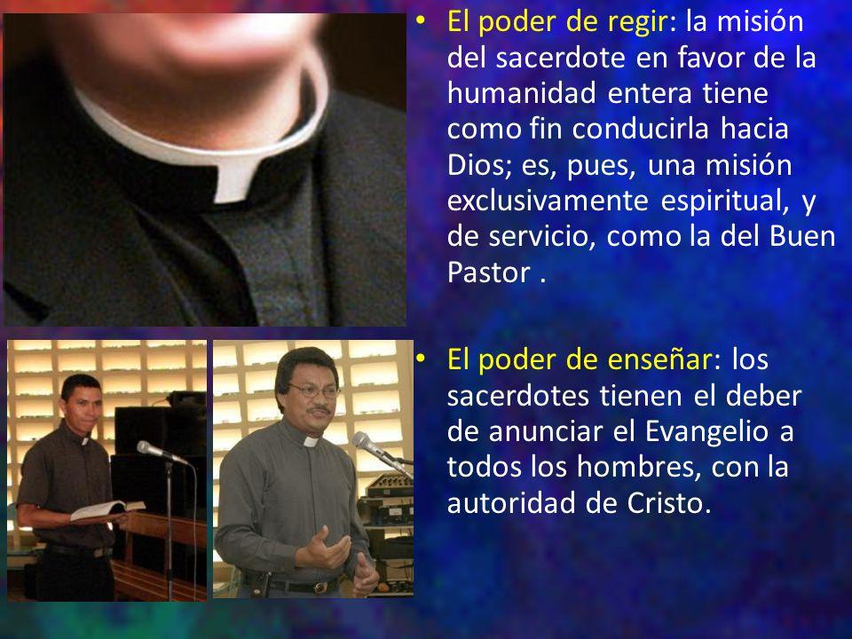 El poder de regir: la misión del sacerdote en favor de la humanidad entera tiene como fin conducirla hacia Dios; es, pues, una misión exclusivamente e