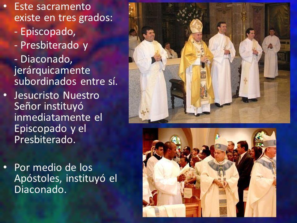 Este sacramento existe en tres grados: - Episcopado, - Presbiterado y - Diaconado, jerárquicamente subordinados entre sí. Jesucristo Nuestro Señor ins