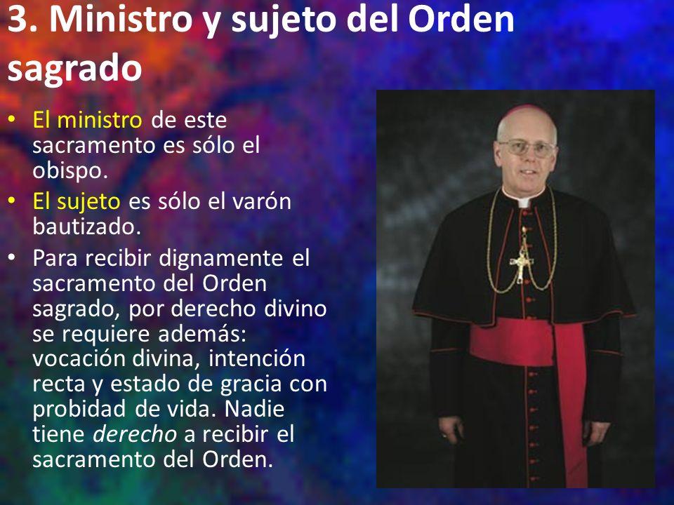 3. Ministro y sujeto del Orden sagrado El ministro de este sacramento es sólo el obispo. El sujeto es sólo el varón bautizado. Para recibir dignamente