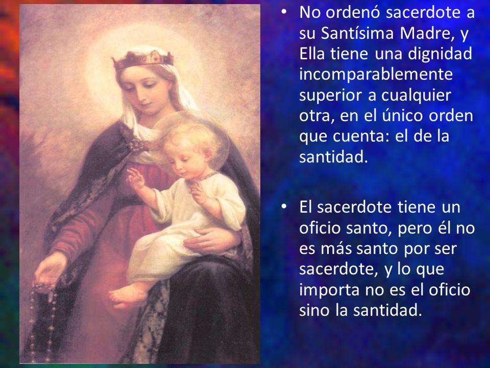 No ordenó sacerdote a su Santísima Madre, y Ella tiene una dignidad incomparablemente superior a cualquier otra, en el único orden que cuenta: el de l