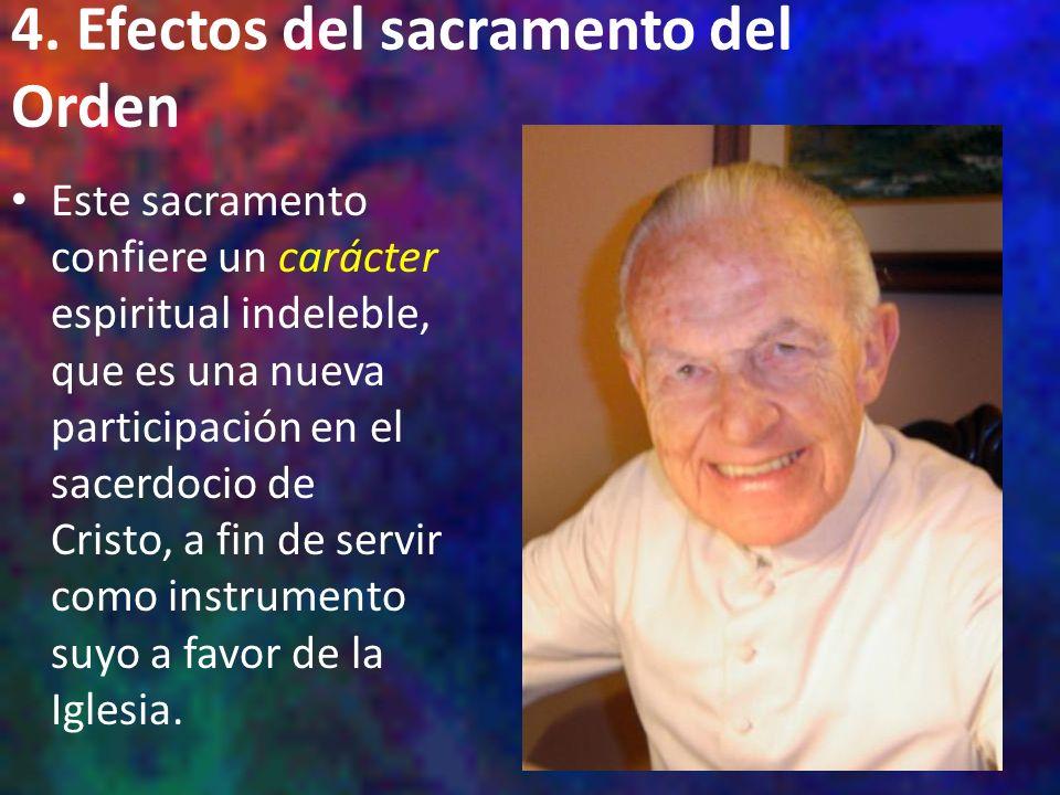 4. Efectos del sacramento del Orden Este sacramento confiere un carácter espiritual indeleble, que es una nueva participación en el sacerdocio de Cris