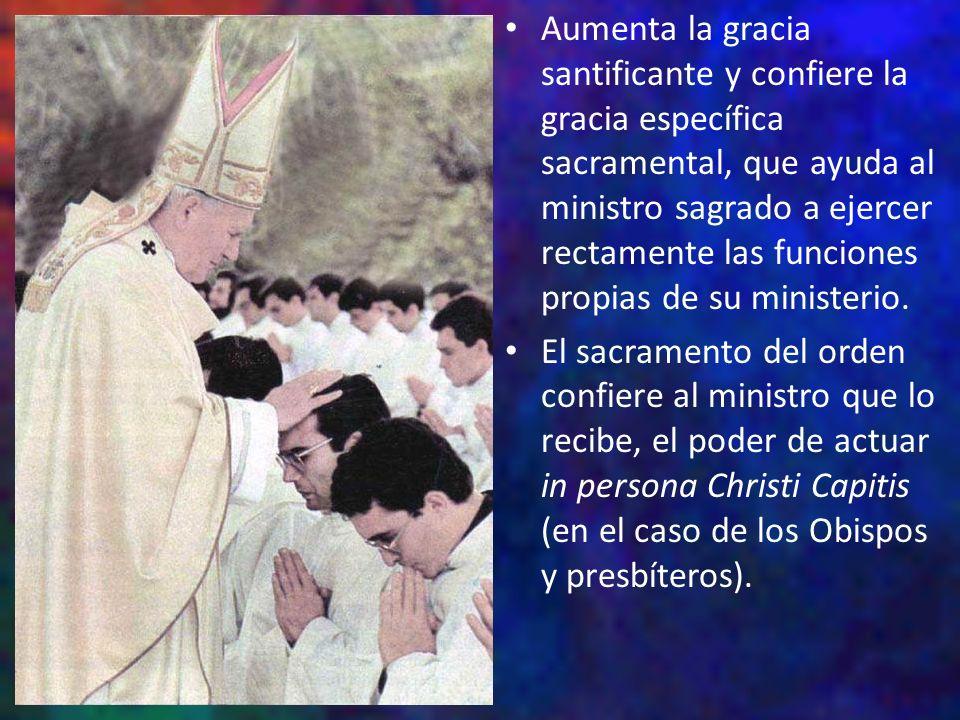Aumenta la gracia santificante y confiere la gracia específica sacramental, que ayuda al ministro sagrado a ejercer rectamente las funciones propias d