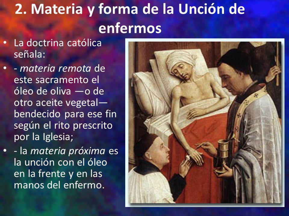 2. Materia y forma de la Unción de enfermos La doctrina católica señala: - materia remota de este sacramento el óleo de oliva o de otro aceite vegetal