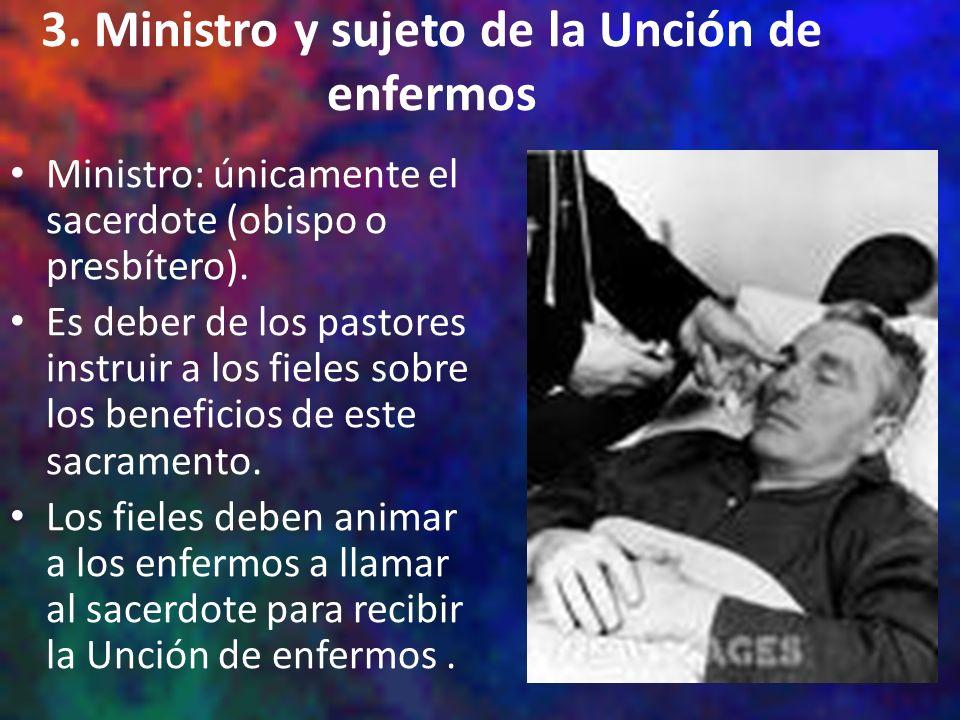 3. Ministro y sujeto de la Unción de enfermos Ministro: únicamente el sacerdote (obispo o presbítero). Es deber de los pastores instruir a los fieles
