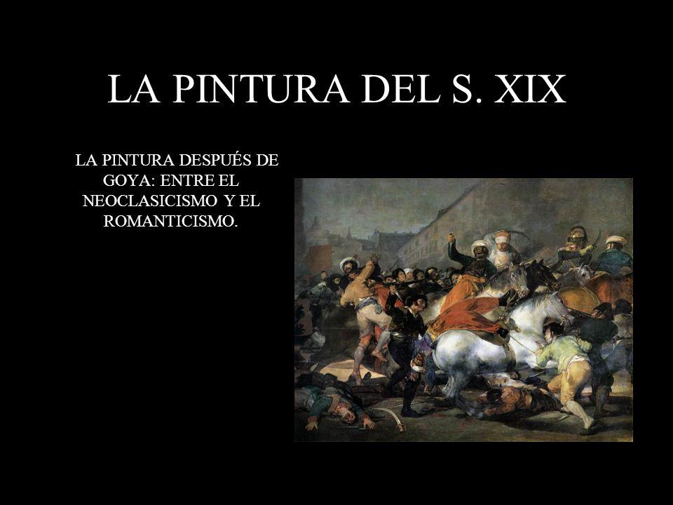 LA PINTURA DEL S. XIX LA PINTURA DESPUÉS DE GOYA: ENTRE EL NEOCLASICISMO Y EL ROMANTICISMO.