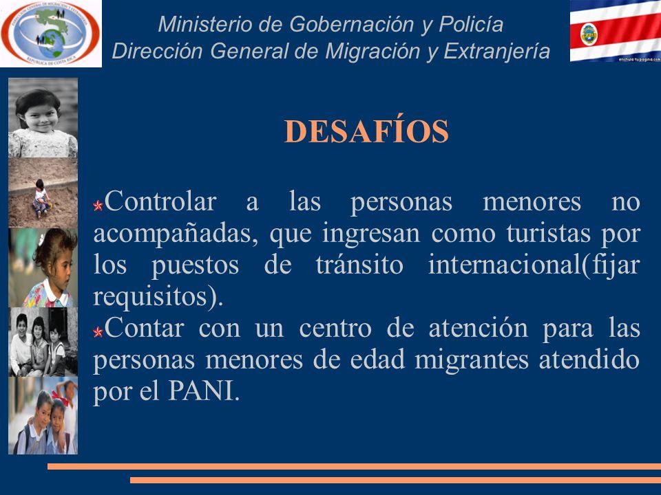 Ministerio de Gobernación y Policía Dirección General de Migración y Extranjería DESAFÍOS Controlar a las personas menores no acompañadas, que ingresan como turistas por los puestos de tránsito internacional(fijar requisitos).