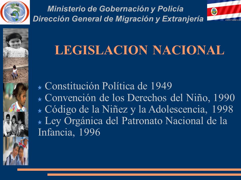 Ministerio de Gobernación y Policía Dirección General de Migración y Extranjería LEGISLACION NACIONAL Constitución Política de 1949 Convención de los Derechos del Niño, 1990 Código de la Niñez y la Adolescencia, 1998 Ley Orgánica del Patronato Nacional de la Infancia, 1996