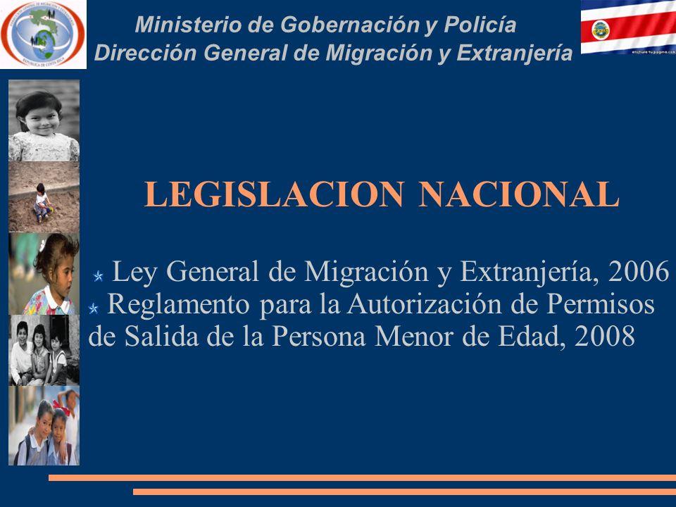 Ministerio de Gobernación y Policía Dirección General de Migración y Extranjería LEGISLACION NACIONAL Ley General de Migración y Extranjería, 2006 Reglamento para la Autorización de Permisos de Salida de la Persona Menor de Edad, 2008