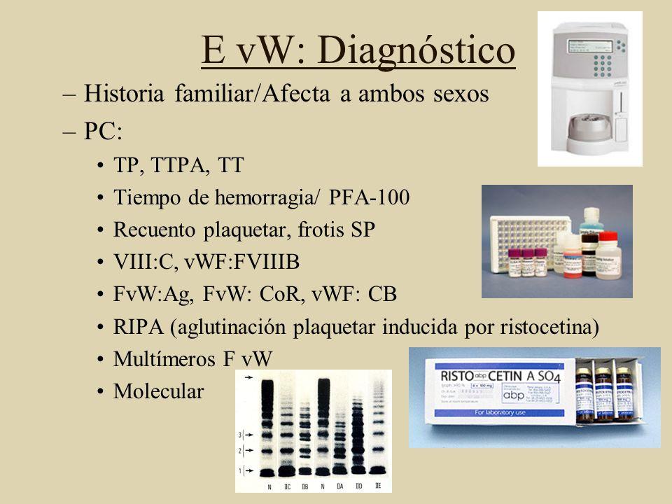 E vW: Diagnóstico –Historia familiar/Afecta a ambos sexos –PC: TP, TTPA, TT Tiempo de hemorragia/ PFA-100 Recuento plaquetar, frotis SP VIII:C, vWF:FV
