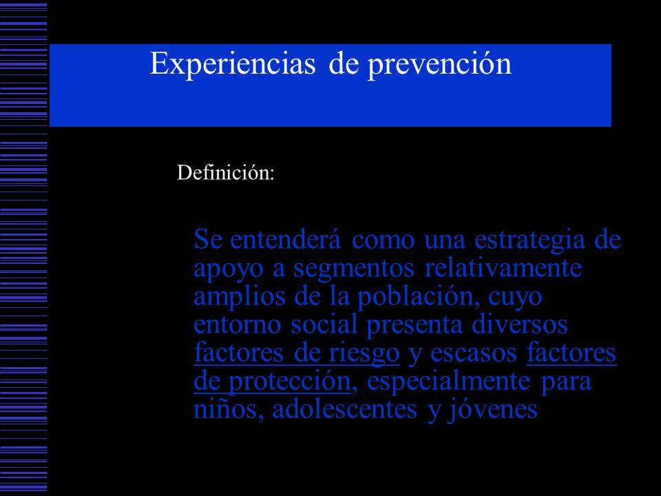 Experiencias de prevención Definición: Se entenderá como una estrategia de apoyo a segmentos relativamente amplios de la población, cuyo entorno socia