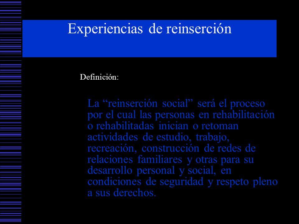 Experiencias de reinserción Definición: La reinserción social será el proceso por el cual las personas en rehabilitación o rehabilitadas inician o ret