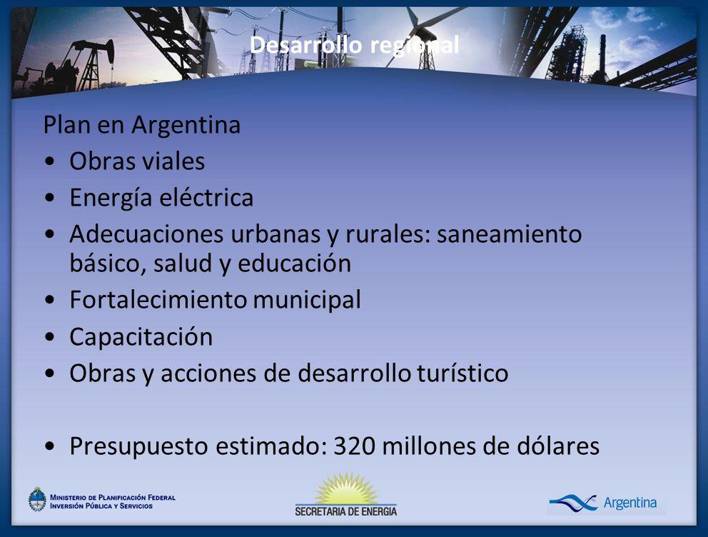 Desarrollo regional Plan en Argentina Obras viales Energía eléctrica Adecuaciones urbanas y rurales: saneamiento básico, salud y educación Fortalecimiento municipal Capacitación Obras y acciones de desarrollo turístico Presupuesto estimado: 320 millones de dólares