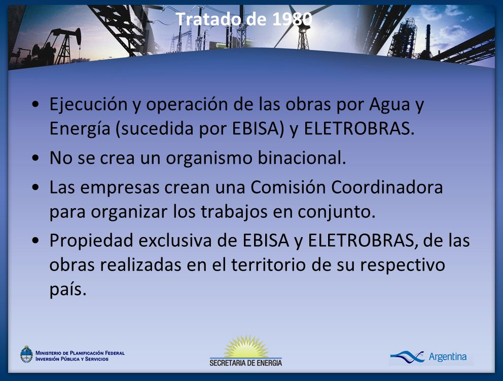 Tratado de 1980 Ejecución y operación de las obras por Agua y Energía (sucedida por EBISA) y ELETROBRAS. No se crea un organismo binacional. Las empre