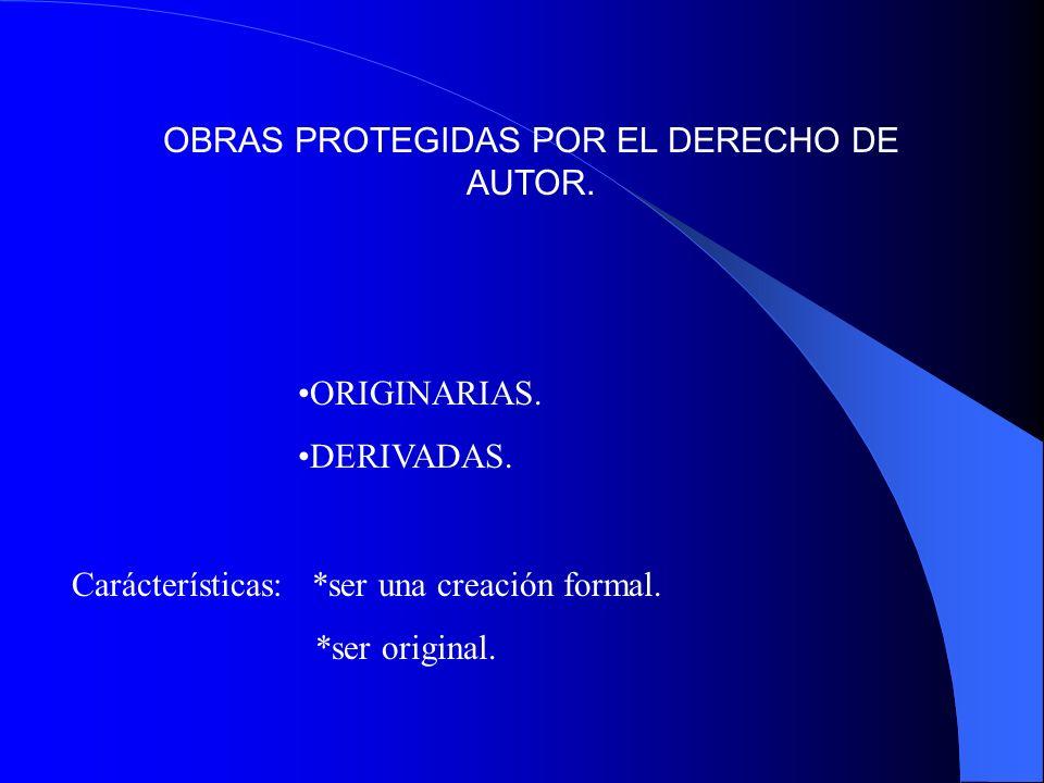 OBRAS PROTEGIDAS POR EL DERECHO DE AUTOR. ORIGINARIAS. DERIVADAS. Carácterísticas: *ser una creación formal. *ser original.