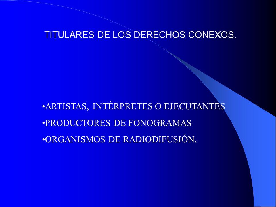TITULARES DE LOS DERECHOS CONEXOS. ARTISTAS, INTÉRPRETES O EJECUTANTES PRODUCTORES DE FONOGRAMAS ORGANISMOS DE RADIODIFUSIÓN.
