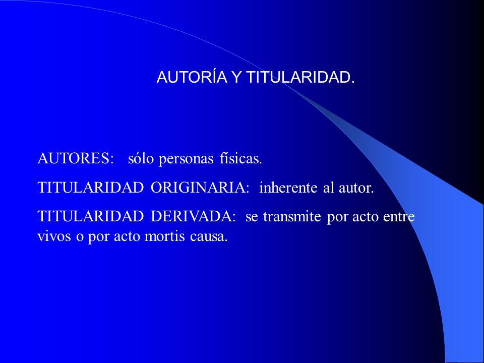 AUTORÍA Y TITULARIDAD. AUTORES: sólo personas físicas. TITULARIDAD ORIGINARIA: inherente al autor. TITULARIDAD DERIVADA: se transmite por acto entre v