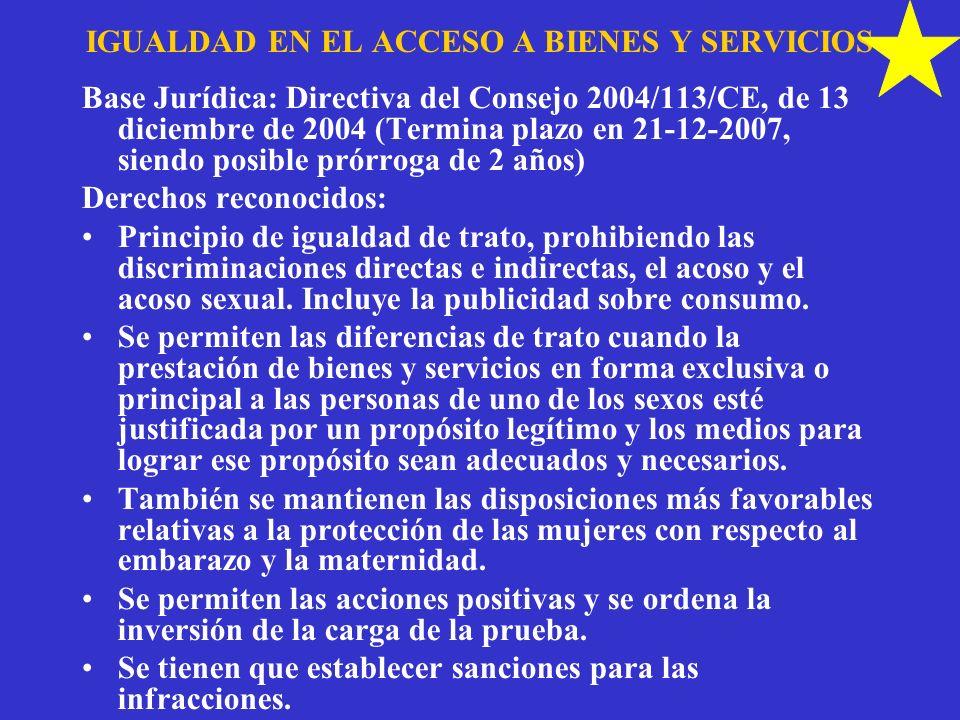 IGUALDAD EN EL ACCESO A BIENES Y SERVICIOS Base Jurídica: Directiva del Consejo 2004/113/CE, de 13 diciembre de 2004 (Termina plazo en 21-12-2007, sie