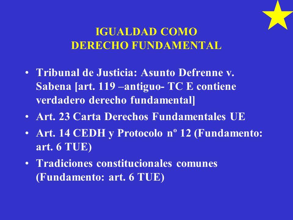 IGUALDAD COMO DERECHO FUNDAMENTAL Tribunal de Justicia: Asunto Defrenne v. Sabena [art. 119 –antiguo- TC E contiene verdadero derecho fundamental] Art