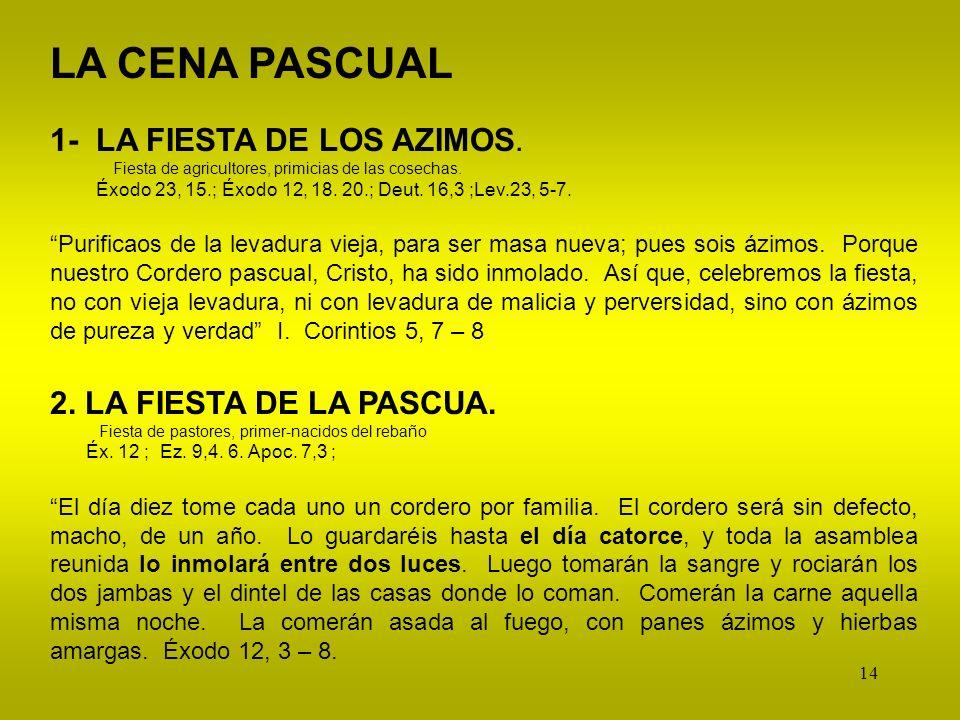 14 LA CENA PASCUAL 1- LA FIESTA DE LOS AZIMOS. Fiesta de agricultores, primicias de las cosechas. Éxodo 23, 15.; Éxodo 12, 18. 20.; Deut. 16,3 ;Lev.23