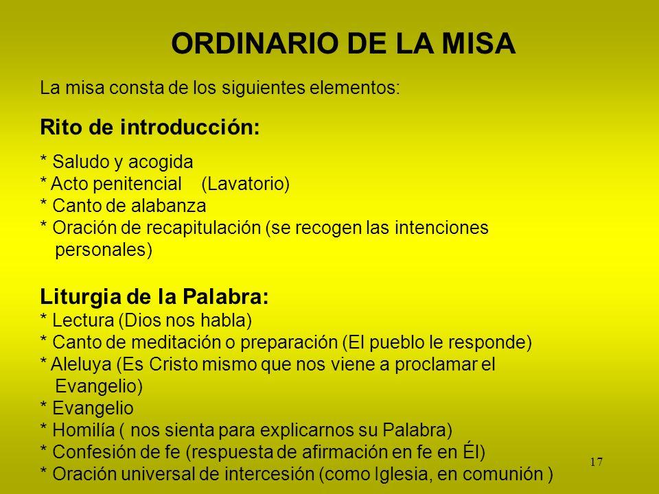 17 ORDINARIO DE LA MISA La misa consta de los siguientes elementos: Rito de introducción: * Saludo y acogida * Acto penitencial (Lavatorio) * Canto de