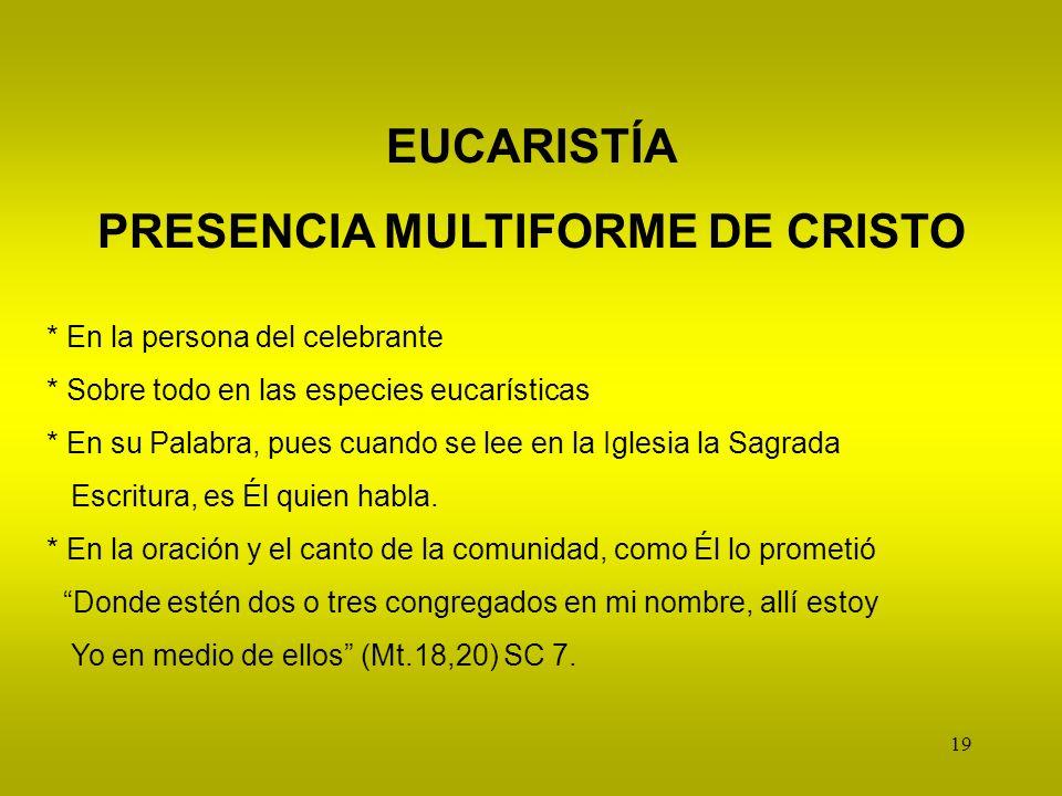 19 EUCARISTÍA PRESENCIA MULTIFORME DE CRISTO * En la persona del celebrante * Sobre todo en las especies eucarísticas * En su Palabra, pues cuando se