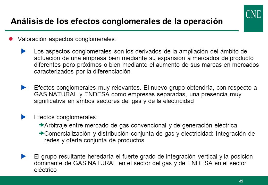 33 Conclusiones del análisis de competencia lEfectos horizontales Aumento de los niveles de concentración en casi todos los mercados relevantes afectados Perdida de un competidor muy activo (ENDESA en comercialización de gas y GAS NATURAL en generación y comercialización de electricidad) lEfectos verticales GAS NATURAL adquiere mayor capacidad e incentivos para actuar estratégicamente en el mercado de generación eléctrica Posibilidad de condicionar el proceso de arbitraje gas-electricidad lEfectos de conglomerado Integración de redes puede fomentar permanencia de consumidores con un mismo grupo empresarial y por tanto barreras a la entrada Perdida de comercializador afiliado a distribuidor de electricidad (gas) como principal fuente de competencia