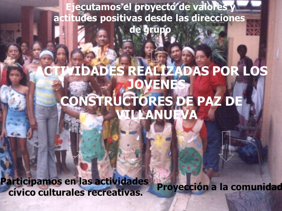 ACTIVIDADES REALIZADAS POR LOS JOVENES CONSTRUCTORES DE PAZ DE VILLANUEVA Ejecutamos el proyecto de valores y actitudes positivas desde las direccione