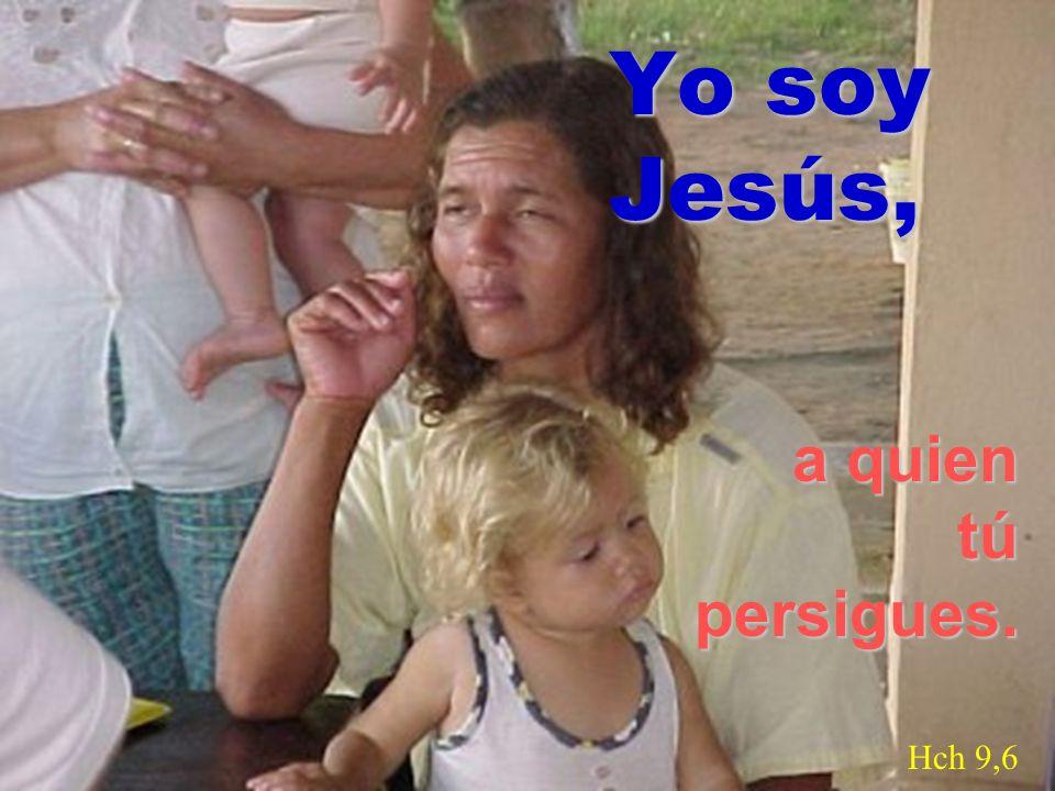 Yo soy Jesús, a quien tú persigues. Hch 9,6