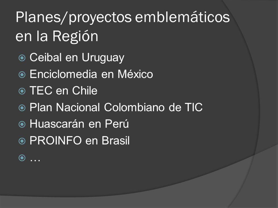 Planes/proyectos emblemáticos en la Región Ceibal en Uruguay Enciclomedia en México TEC en Chile Plan Nacional Colombiano de TIC Huascarán en Perú PRO