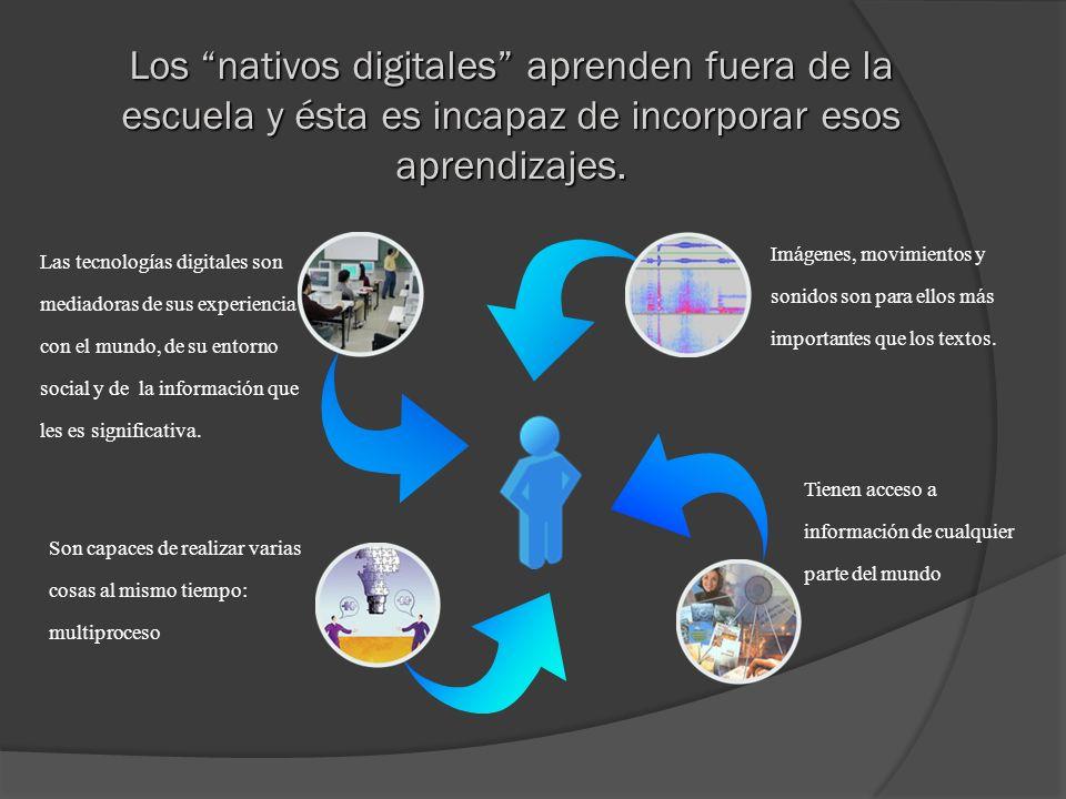 Los nativos digitales aprenden fuera de la escuela y ésta es incapaz de incorporar esos aprendizajes. Las tecnologías digitales son mediadoras de sus