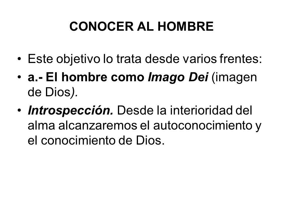 CONOCER AL HOMBRE Este objetivo lo trata desde varios frentes: a.- El hombre como Imago Dei (imagen de Dios). Introspección. Desde la interioridad del