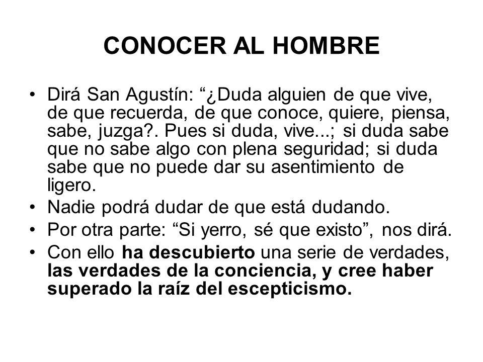 CONOCER AL HOMBRE Dirá San Agustín: ¿Duda alguien de que vive, de que recuerda, de que conoce, quiere, piensa, sabe, juzga?. Pues si duda, vive...; si