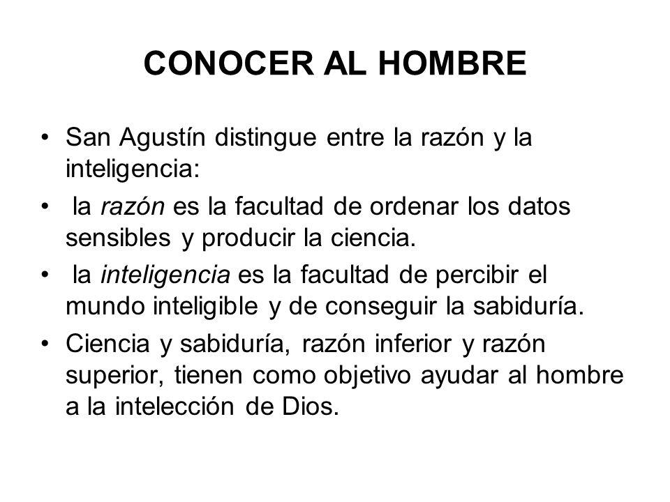 CONOCER AL HOMBRE San Agustín distingue entre la razón y la inteligencia: la razón es la facultad de ordenar los datos sensibles y producir la ciencia