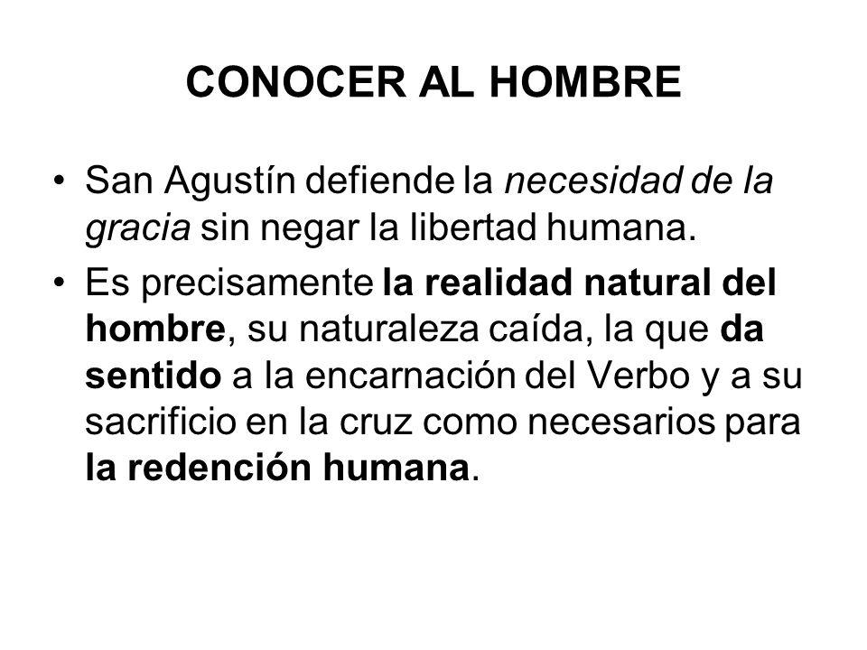 CONOCER AL HOMBRE San Agustín defiende la necesidad de la gracia sin negar la libertad humana. Es precisamente la realidad natural del hombre, su natu