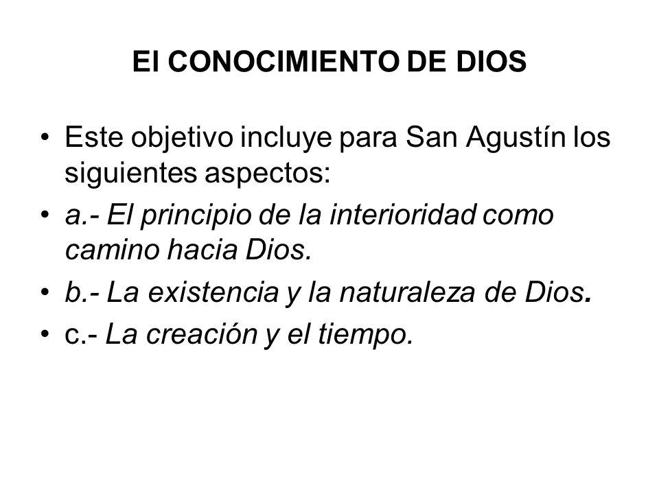 El CONOCIMIENTO DE DIOS Este objetivo incluye para San Agustín los siguientes aspectos: a.- El principio de la interioridad como camino hacia Dios. b.