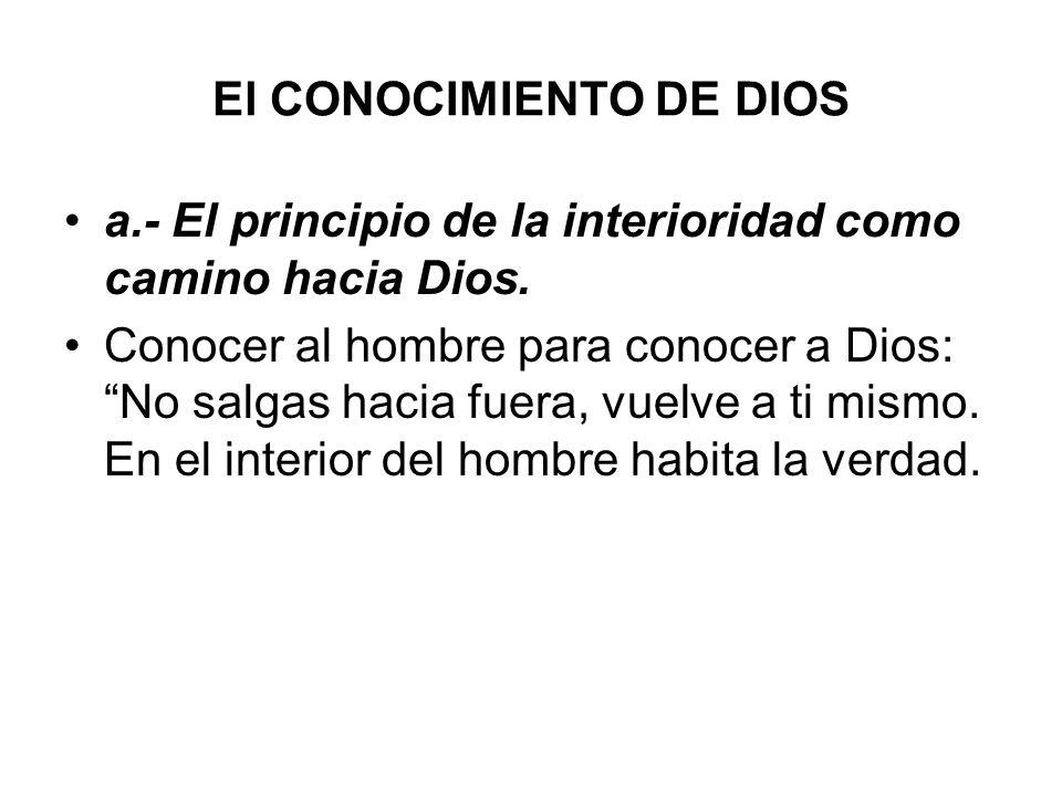El CONOCIMIENTO DE DIOS a.- El principio de la interioridad como camino hacia Dios. Conocer al hombre para conocer a Dios: No salgas hacia fuera, vuel