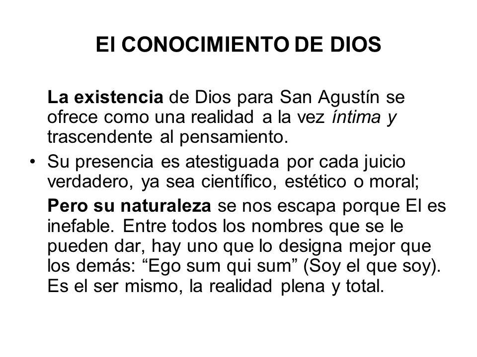 El CONOCIMIENTO DE DIOS La existencia de Dios para San Agustín se ofrece como una realidad a la vez íntima y trascendente al pensamiento. Su presencia