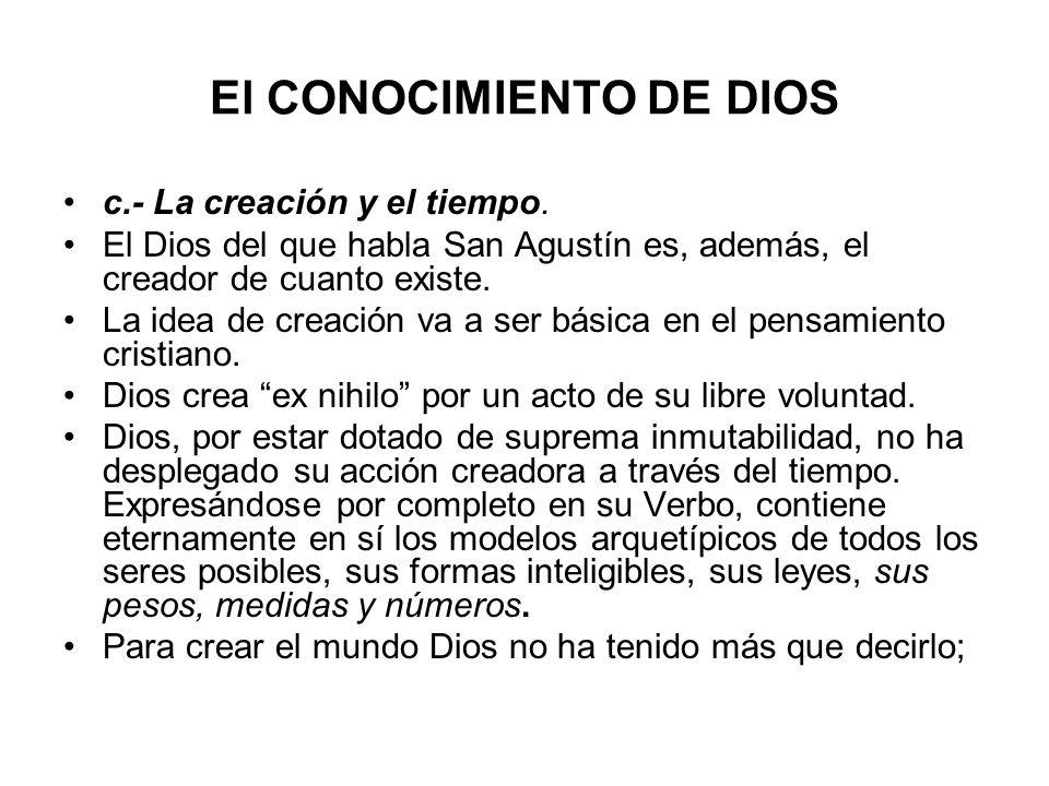 El CONOCIMIENTO DE DIOS c.- La creación y el tiempo. El Dios del que habla San Agustín es, además, el creador de cuanto existe. La idea de creación va